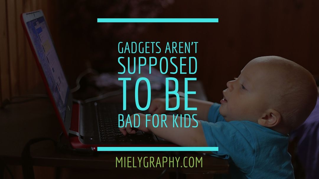 Gadgets are not supposed to be bad for kids